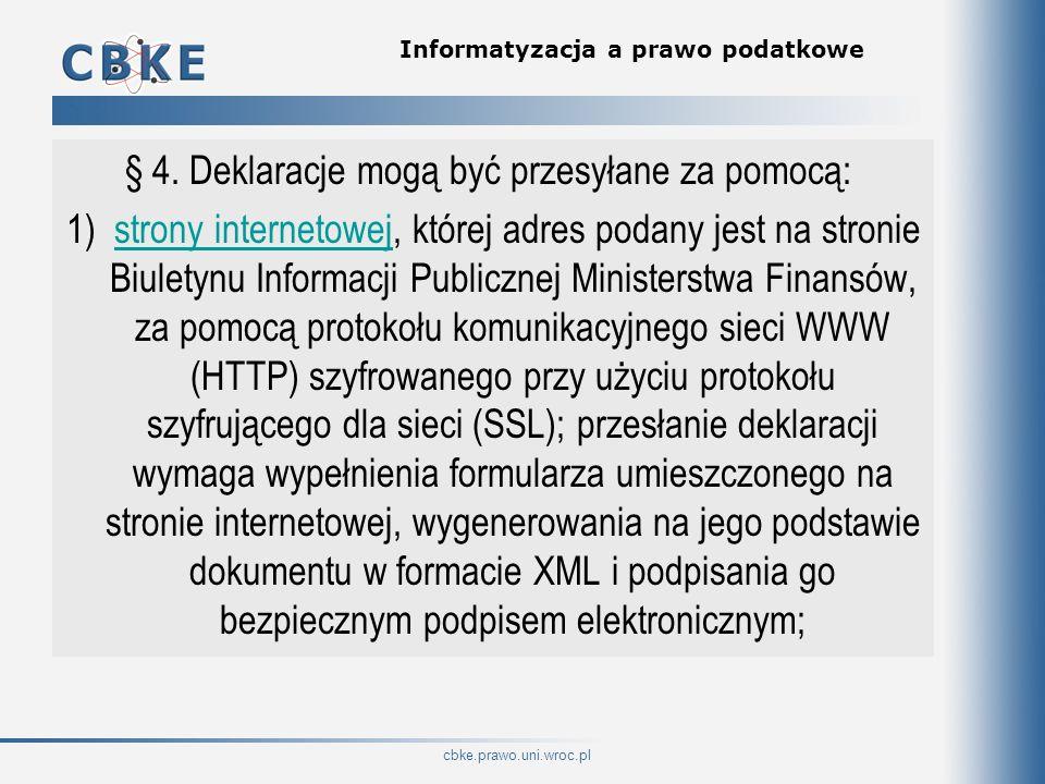 cbke.prawo.uni.wroc.pl Informatyzacja a prawo podatkowe 2) programu udostępnionego do pobrania za pomocą szyfrowanego przy użyciu SSL protokołu HTTP pod adresem udostępnionym na stronie Biuletynu informacji Publicznej Ministerstwa Finansów; deklarację podatkową przesyła się przez wprowadzenie pliku w strukturze, o której mowa w § 7, do programu; przesłanie odbywa się przez szyfrowany przy użyciu protokołu szyfrującego dla sieci (SSL) protokół komunikacyjny sieci WWW (HTTP);