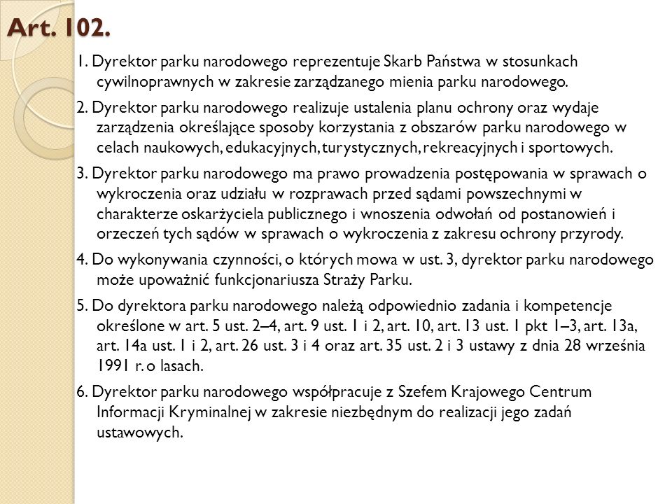 Art. 102. 1. Dyrektor parku narodowego reprezentuje Skarb Państwa w stosunkach cywilnoprawnych w zakresie zarządzanego mienia parku narodowego. 2. Dyr