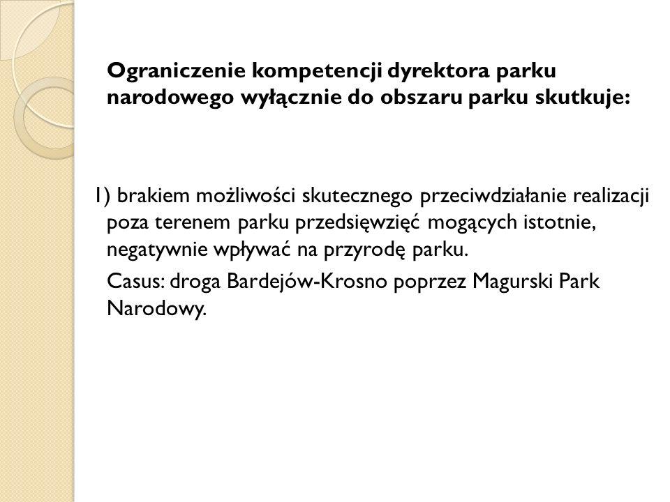 Ograniczenie kompetencji dyrektora parku narodowego wyłącznie do obszaru parku skutkuje: 2) brakiem możliwości podejmowanie i uczestniczenia w realizacji przedsięwzięć mogących decydować o skutecznej ochronie parku, m.