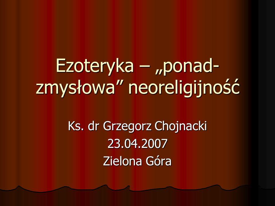 Ezoteryka – ponad- zmysłowa neoreligijność Ks. dr Grzegorz Chojnacki 23.04.2007 Zielona Góra