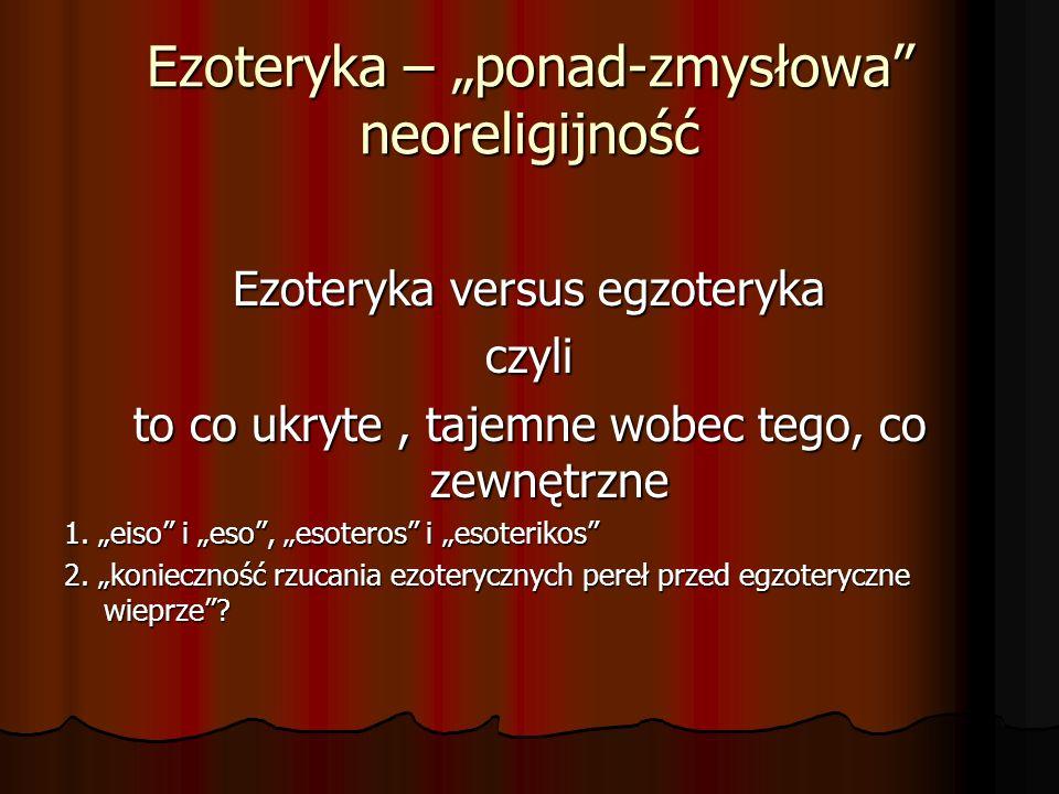Ezoteryka – ponad-zmysłowa neoreligijność Ezoteryka versus egzoteryka czyli to co ukryte, tajemne wobec tego, co zewnętrzne 1. eiso i eso, esoteros i
