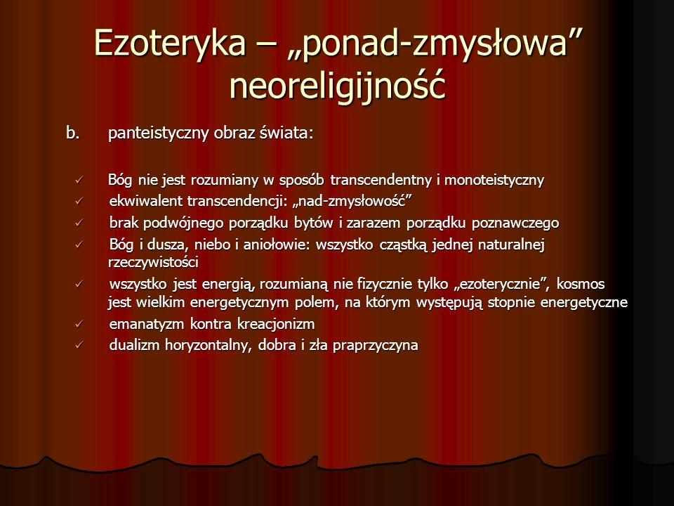 Ezoteryka – ponad-zmysłowa neoreligijność b.panteistyczny obraz świata: Bóg nie jest rozumiany w sposób transcendentny i monoteistyczny Bóg nie jest r