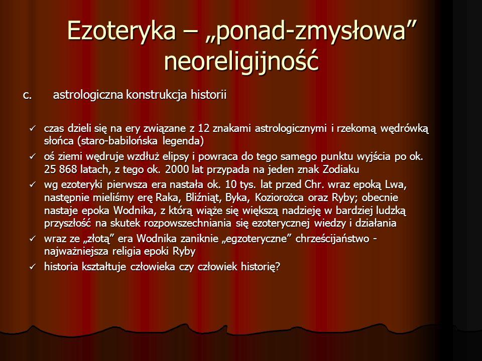 Ezoteryka – ponad-zmysłowa neoreligijność c.astrologiczna konstrukcja historii czas dzieli się na ery związane z 12 znakami astrologicznymi i rzekomą