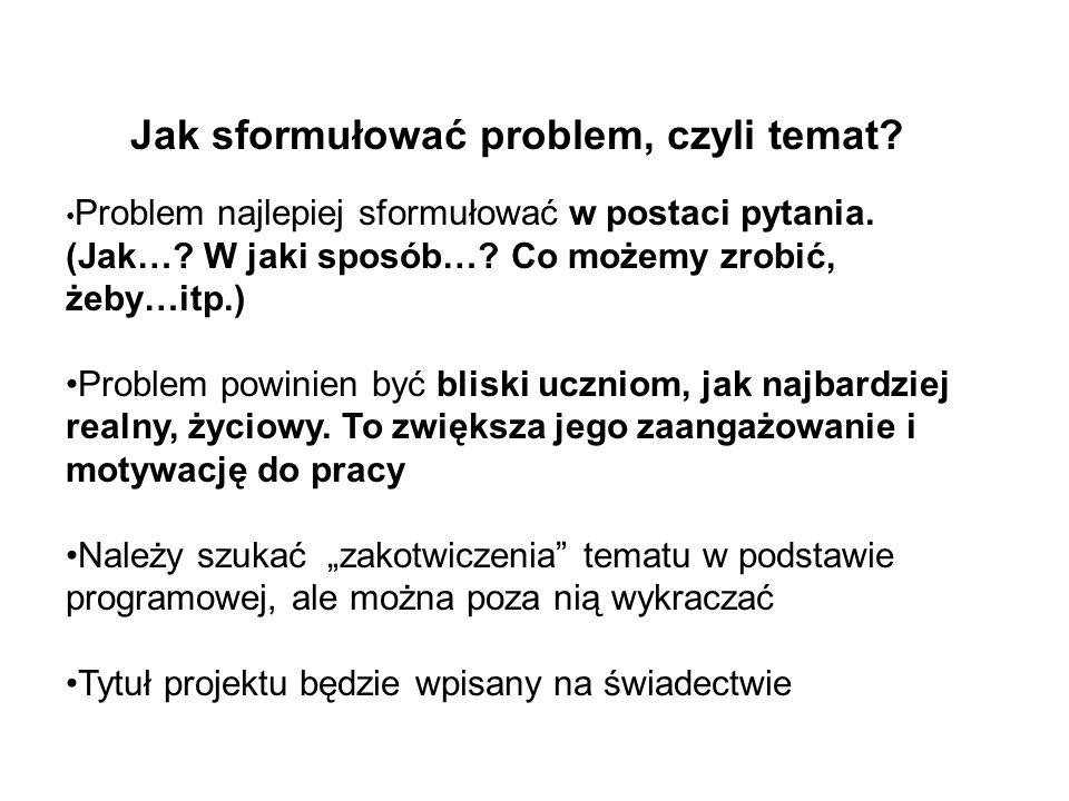 Jak sformułować problem, czyli temat? Problem najlepiej sformułować w postaci pytania. (Jak…? W jaki sposób…? Co możemy zrobić, żeby…itp.) Problem pow