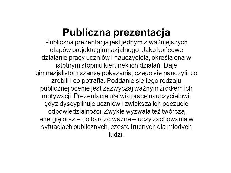 Publiczna prezentacja Publiczna prezentacja jest jednym z ważniejszych etapów projektu gimnazjalnego. Jako końcowe działanie pracy uczniów i nauczycie