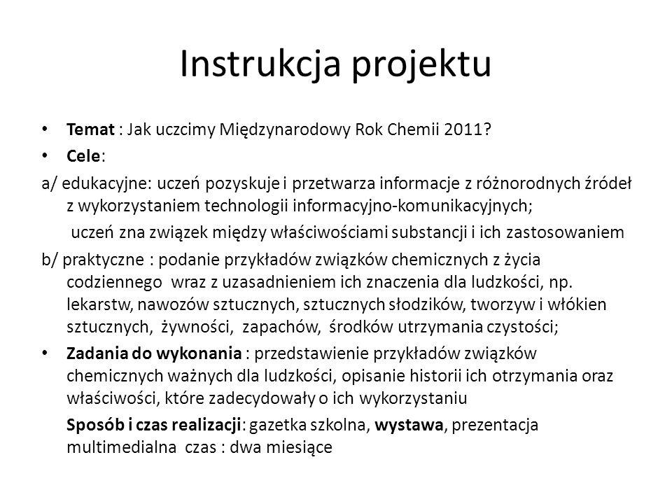 Instrukcja projektu Temat : Jak uczcimy Międzynarodowy Rok Chemii 2011? Cele: a/ edukacyjne: uczeń pozyskuje i przetwarza informacje z różnorodnych źr