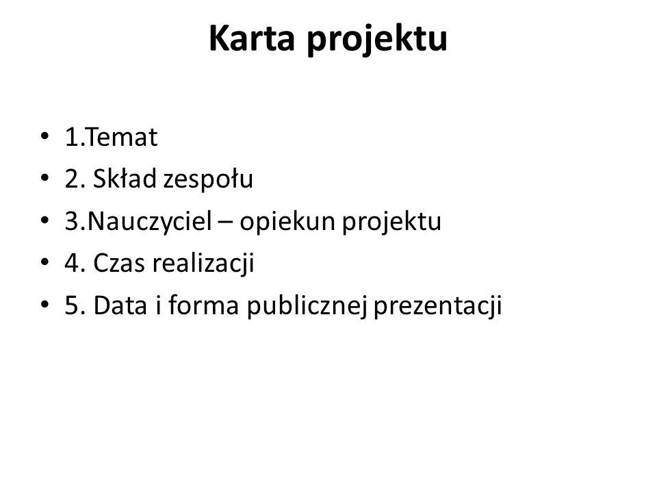 Karta projektu 1.Temat 2. Skład zespołu 3.Nauczyciel – opiekun projektu 4. Czas realizacji 5. Data i forma publicznej prezentacji