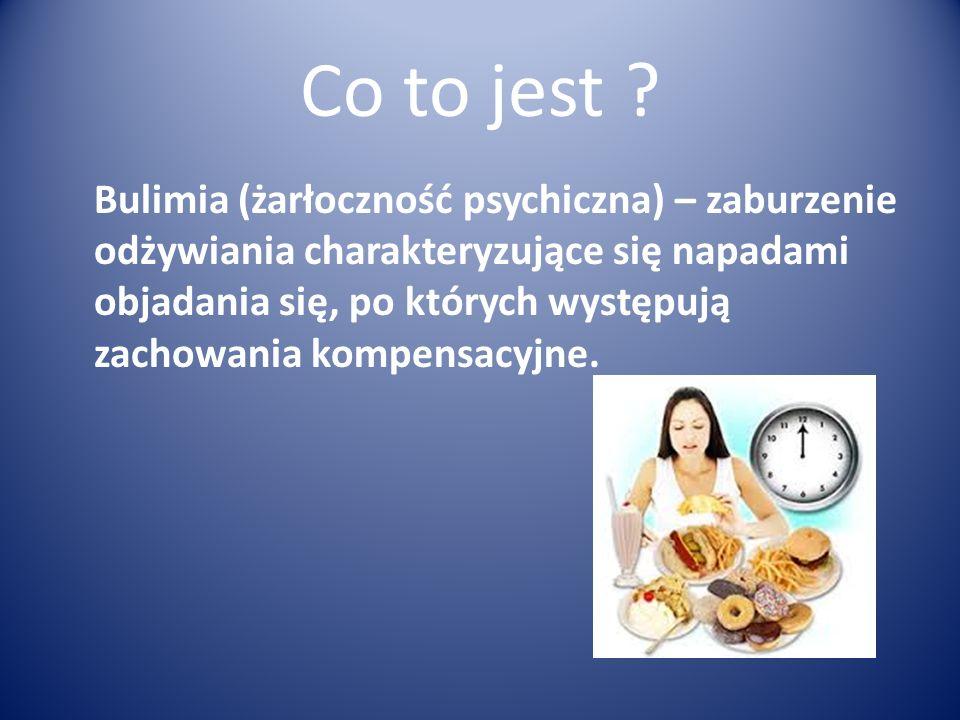 Co to jest ? Bulimia (żarłoczność psychiczna) – zaburzenie odżywiania charakteryzujące się napadami objadania się, po których występują zachowania kom