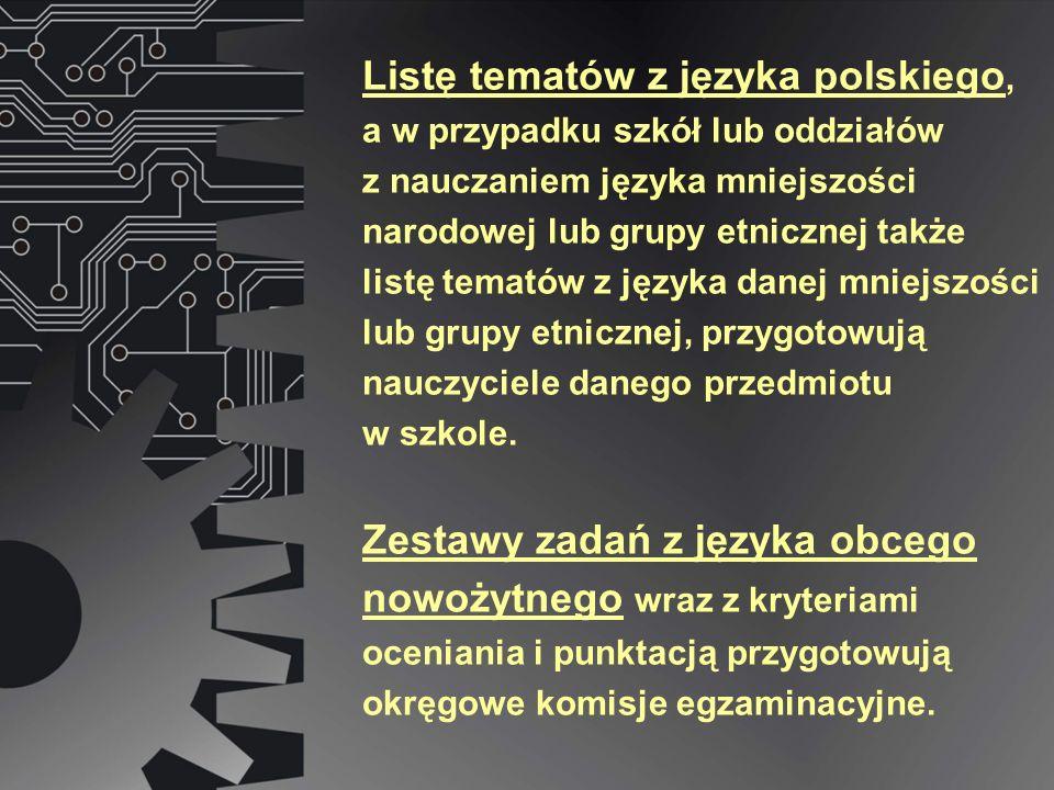 Listę tematów z języka polskiego, a w przypadku szkół lub oddziałów z nauczaniem języka mniejszości narodowej lub grupy etnicznej także listę tematów z języka danej mniejszości lub grupy etnicznej, przygotowują nauczyciele danego przedmiotu w szkole.