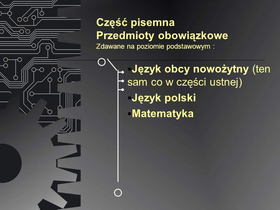 Część pisemna Przedmioty obowiązkowe Język obcy nowożytny (ten sam co w części ustnej) Język polski Matematyka Zdawane na poziomie podstawowym :