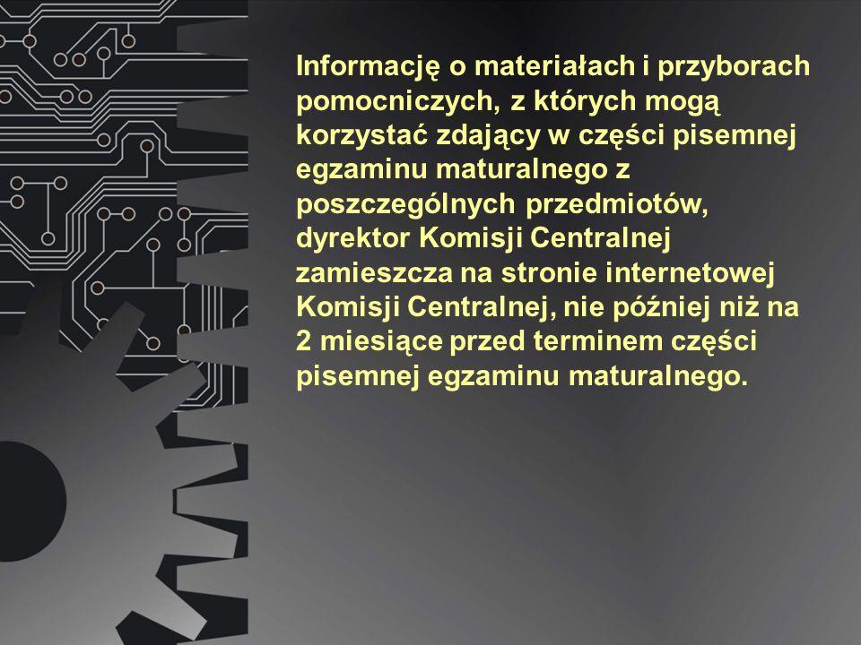 Informację o materiałach i przyborach pomocniczych, z których mogą korzystać zdający w części pisemnej egzaminu maturalnego z poszczególnych przedmiotów, dyrektor Komisji Centralnej zamieszcza na stronie internetowej Komisji Centralnej, nie później niż na 2 miesiące przed terminem części pisemnej egzaminu maturalnego.