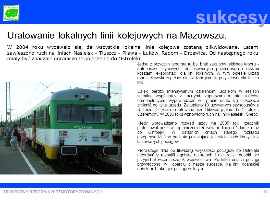 SPOŁECZNY RZECZNIK NIEZMOTORYZOWANYCH sukcesy 11 Uratowanie lokalnych linii kolejowych na Mazowszu. W 2004 roku wydawało się, że wszystkie lokalne lin