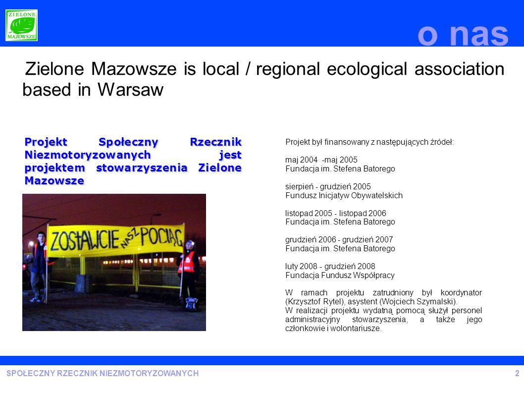 SPOŁECZNY RZECZNIK NIEZMOTORYZOWANYCH o nas 2 Zielone Mazowsze is local / regional ecological association based in Warsaw Projekt był finansowany z na