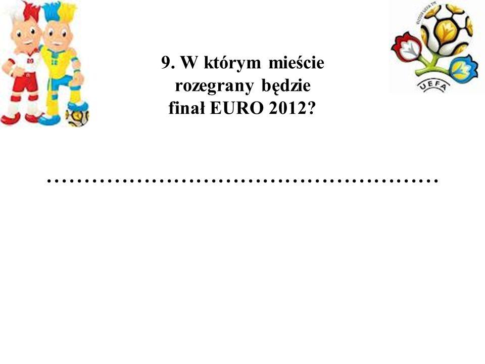 9. W którym mieście rozegrany będzie finał EURO 2012?.....................................................