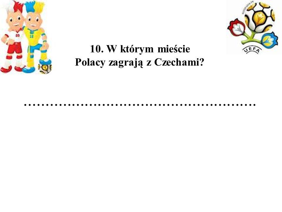 10. W którym mieście Polacy zagrają z Czechami?......................................................
