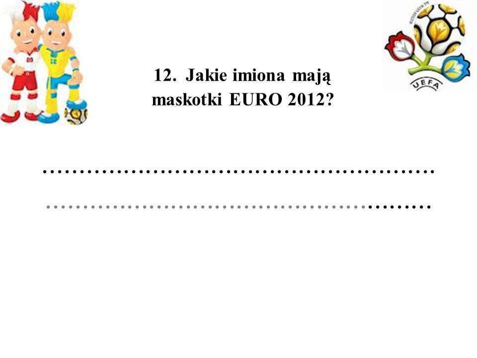 12. Jakie imiona mają maskotki EURO 2012?...........................................................................................................