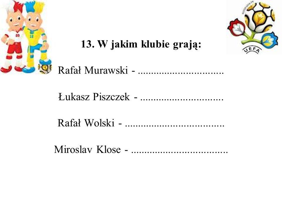 13. W jakim klubie grają: Rafał Murawski -................................ Łukasz Piszczek -............................... Rafał Wolski -............