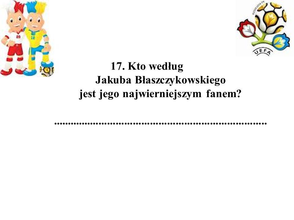 17. Kto według Jakuba Błaszczykowskiego jest jego najwierniejszym fanem?...........................................................................