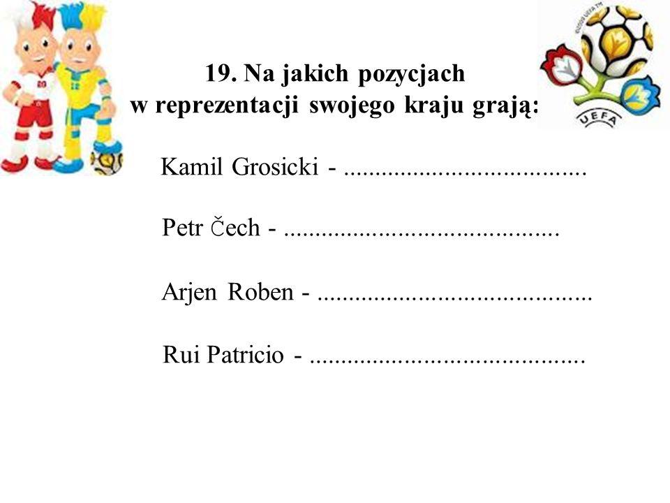 19. Na jakich pozycjach w reprezentacji swojego kraju grają: Kamil Grosicki -...................................... Petr Č ech -......................