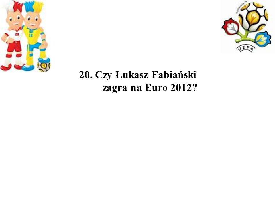 20. Czy Łukasz Fabiański zagra na Euro 2012?