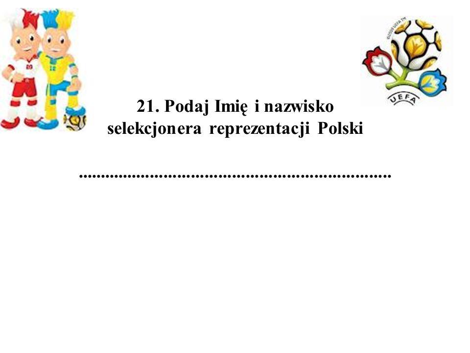 21. Podaj Imię i nazwisko selekcjonera reprezentacji Polski.....................................................................