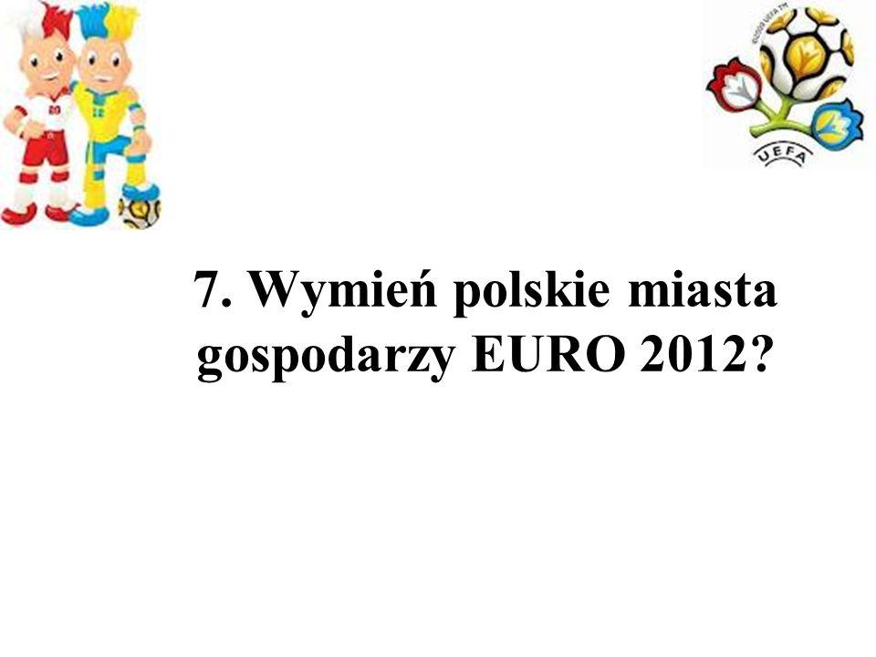 7. Wymień polskie miasta gospodarzy EURO 2012?
