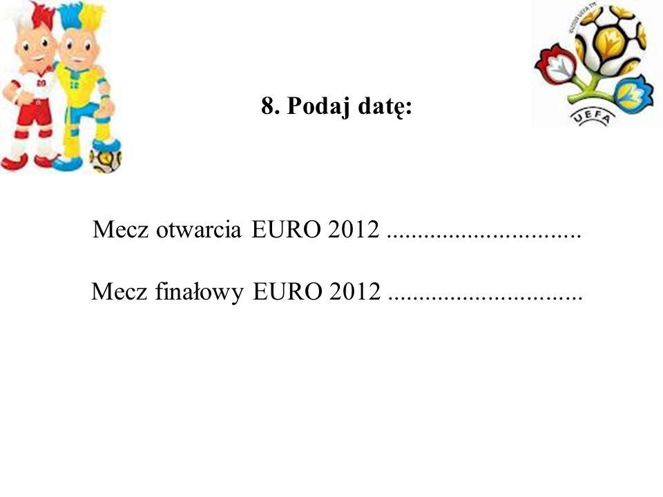 8. Podaj datę: Mecz otwarcia EURO 2012............................... Mecz finałowy EURO 2012...............................