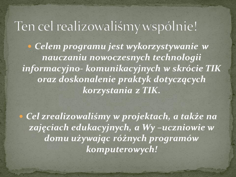 Celem programu jest wykorzystywanie w nauczaniu nowoczesnych technologii informacyjno- komunikacyjnych w skrócie TIK oraz doskonalenie praktyk dotyczących korzystania z TIK.