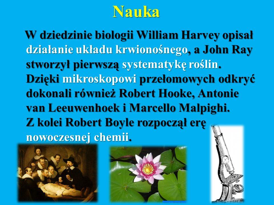 Nauka W dziedzinie biologii William Harvey opisał działanie układu krwionośnego, a John Ray stworzył pierwszą systematykę roślin.