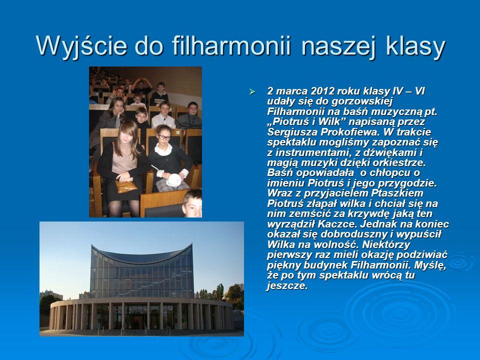 Wyjście do filharmonii naszej klasy 2 marca 2012 roku klasy IV – VI udały się do gorzowskiej Filharmonii na baśń muzyczną pt. Piotruś i Wilk napisaną