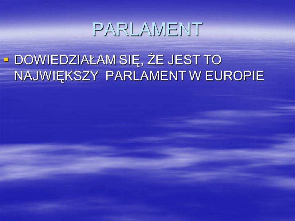 PARLAMENT DOWIEDZIAŁAM SIĘ, ŻE JEST TO NAJWIĘKSZY PARLAMENT W EUROPIE DOWIEDZIAŁAM SIĘ, ŻE JEST TO NAJWIĘKSZY PARLAMENT W EUROPIE