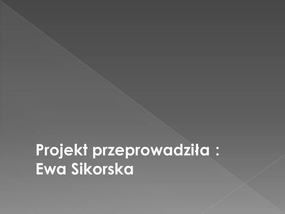 Projekt przeprowadziła : Ewa Sikorska