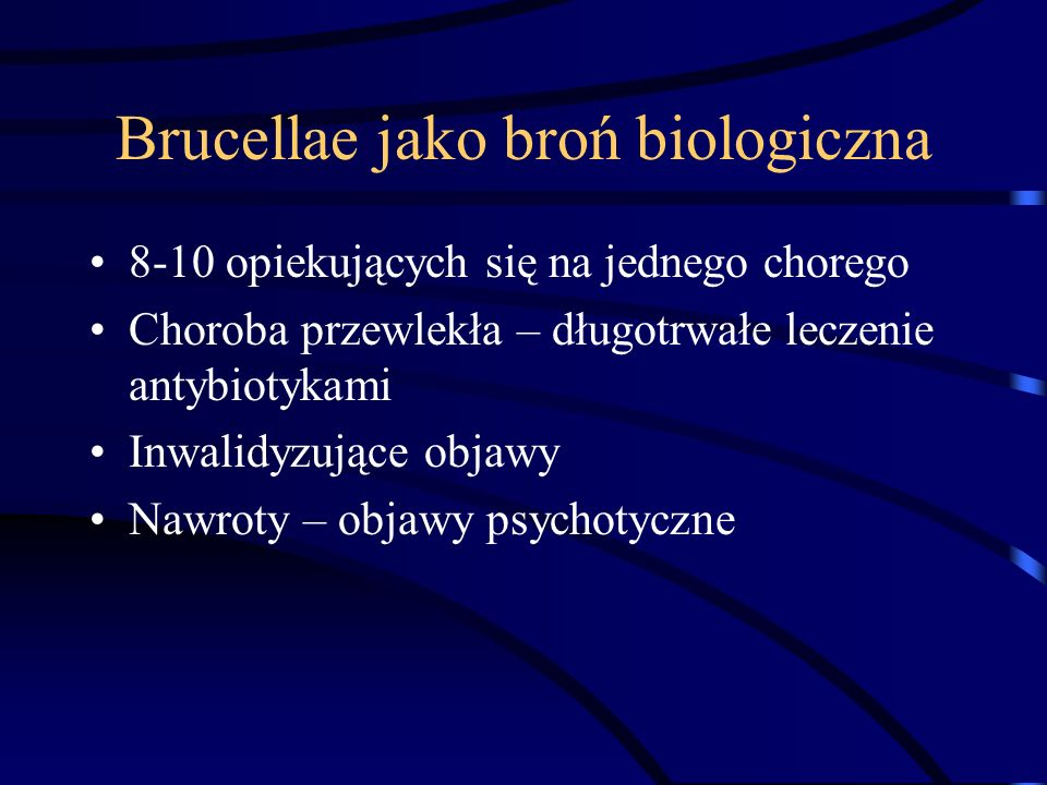 Brucellae jako broń biologiczna 8-10 opiekujących się na jednego chorego Choroba przewlekła – długotrwałe leczenie antybiotykami Inwalidyzujące objawy