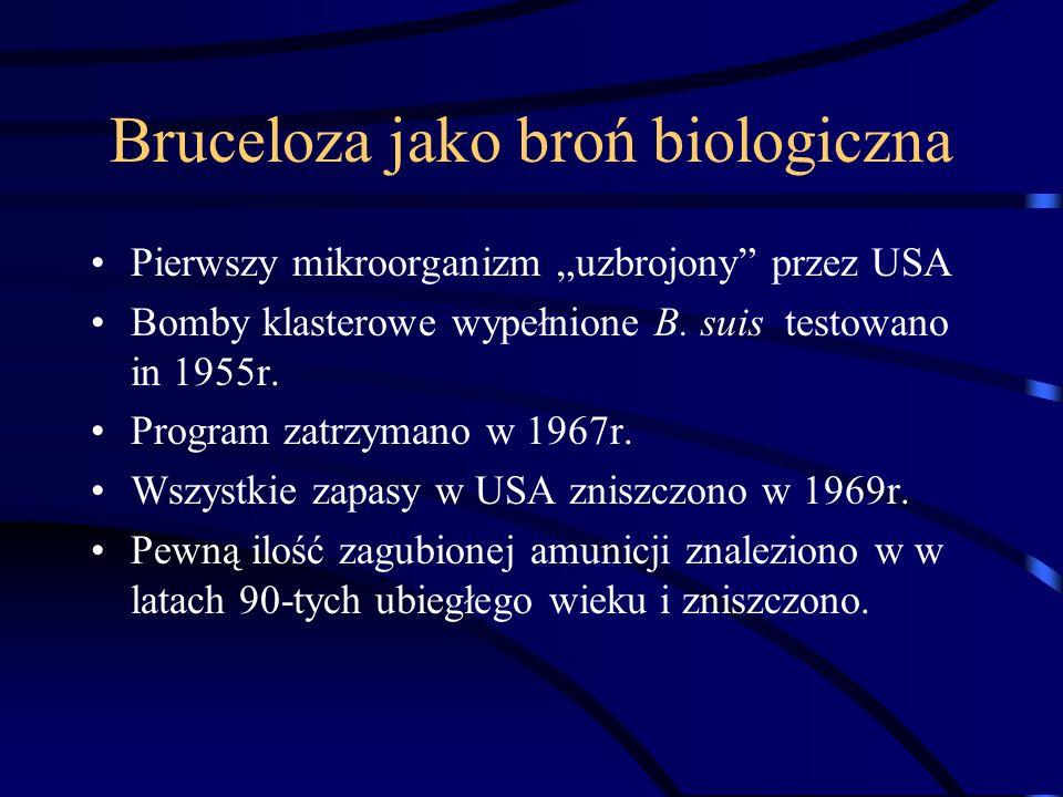 Bruceloza jako broń biologiczna Pierwszy mikroorganizm uzbrojony przez USA Bomby klasterowe wypełnione B. suis testowano in 1955r. Program zatrzymano