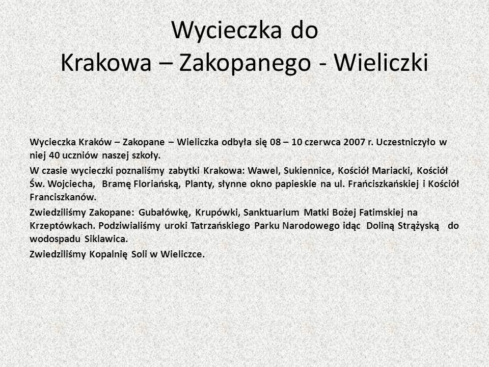 Wycieczka do Krakowa – Zakopanego - Wieliczki Wycieczka Kraków – Zakopane – Wieliczka odbyła się 08 – 10 czerwca 2007 r. Uczestniczyło w niej 40 uczni