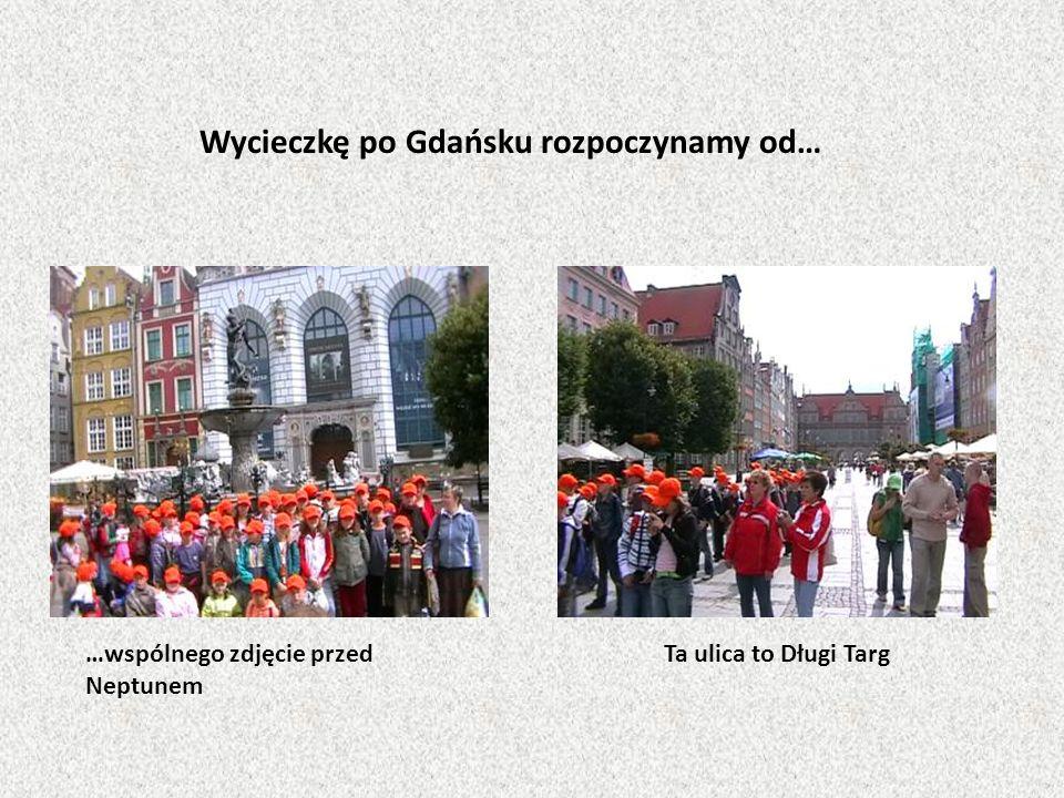 …wspólnego zdjęcie przed Neptunem Ta ulica to Długi Targ Wycieczkę po Gdańsku rozpoczynamy od…