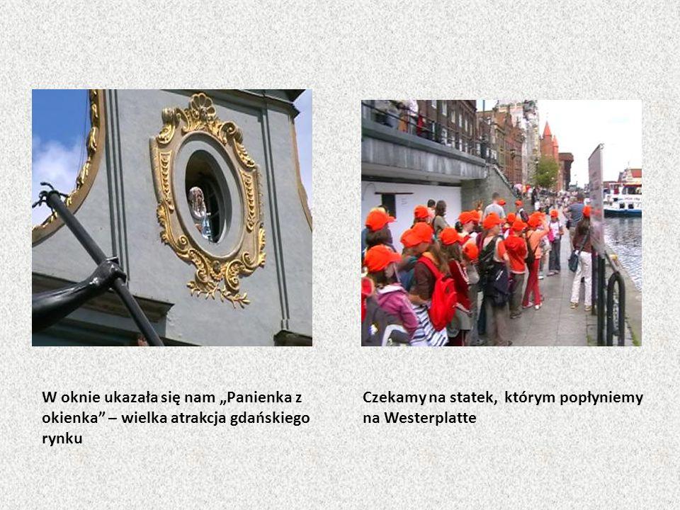 W oknie ukazała się nam Panienka z okienka – wielka atrakcja gdańskiego rynku Czekamy na statek, którym popłyniemy na Westerplatte