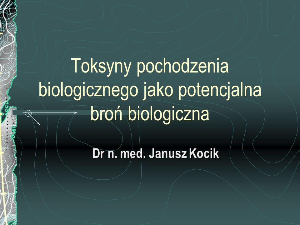 Toksyny pochodzenia biologicznego jako potencjalna broń biologiczna Dr n. med. Janusz Kocik