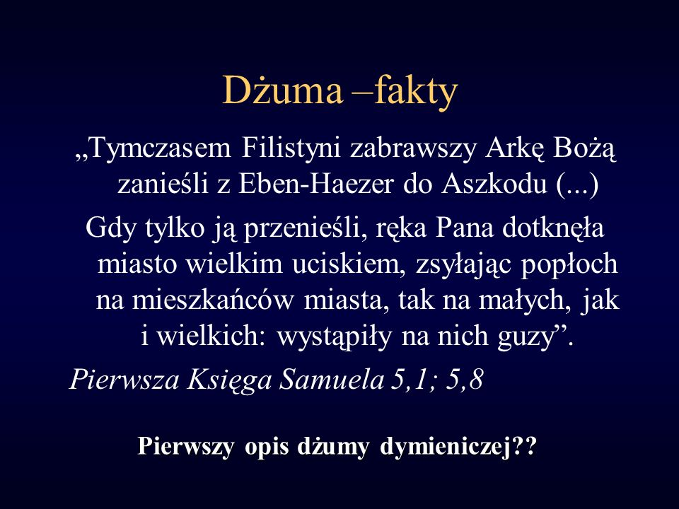 Dżuma –fakty Tymczasem Filistyni zabrawszy Arkę Bożą zanieśli z Eben-Haezer do Aszkodu (...) Gdy tylko ją przenieśli, ręka Pana dotknęła miasto wielkim uciskiem, zsyłając popłoch na mieszkańców miasta, tak na małych, jak i wielkich: wystąpiły na nich guzy.