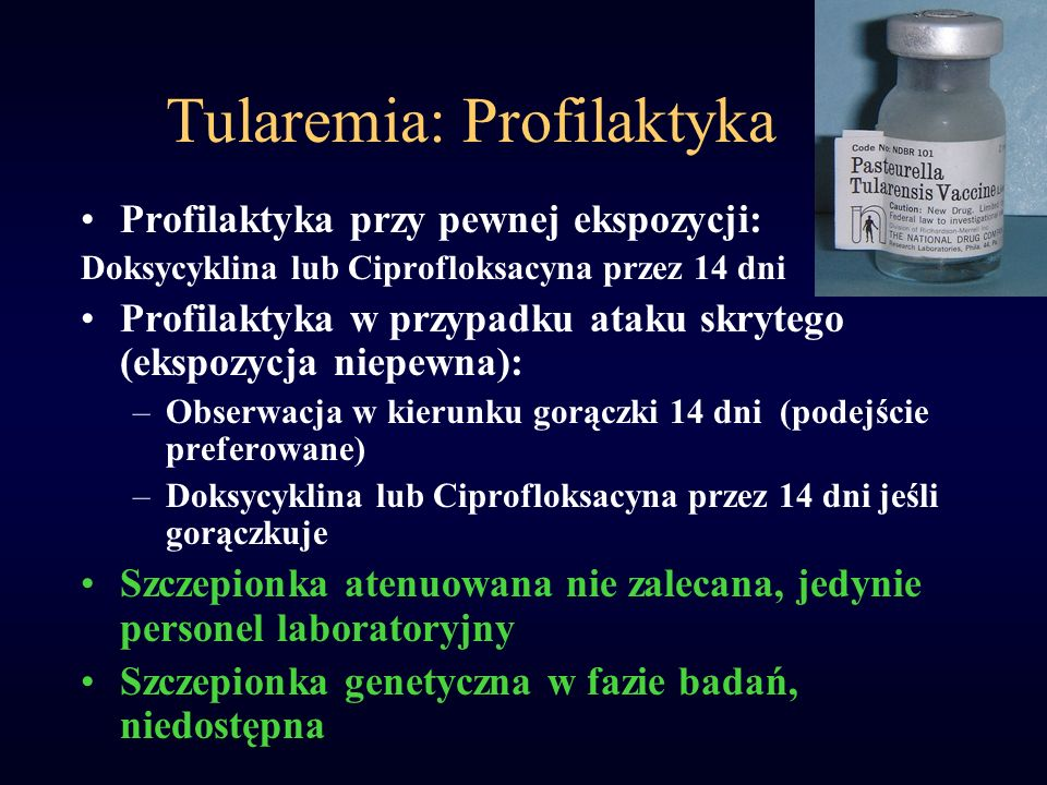 Tularemia: Profilaktyka Profilaktyka przy pewnej ekspozycji: Doksycyklina lub Ciprofloksacyna przez 14 dni Profilaktyka w przypadku ataku skrytego (ek