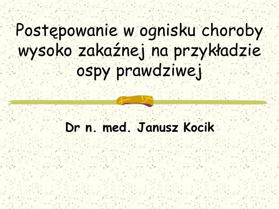 Postępowanie w ognisku choroby wysoko zakaźnej na przykładzie ospy prawdziwej Dr n. med. Janusz Kocik
