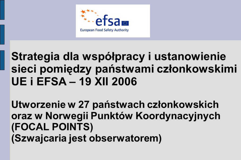 Strategia dla współpracy i ustanowienie sieci pomiędzy państwami członkowskimi UE i EFSA – 19 XII 2006 Utworzenie w 27 państwach członkowskich oraz w Norwegii Punktów Koordynacyjnych (FOCAL POINTS) (Szwajcaria jest obserwatorem)