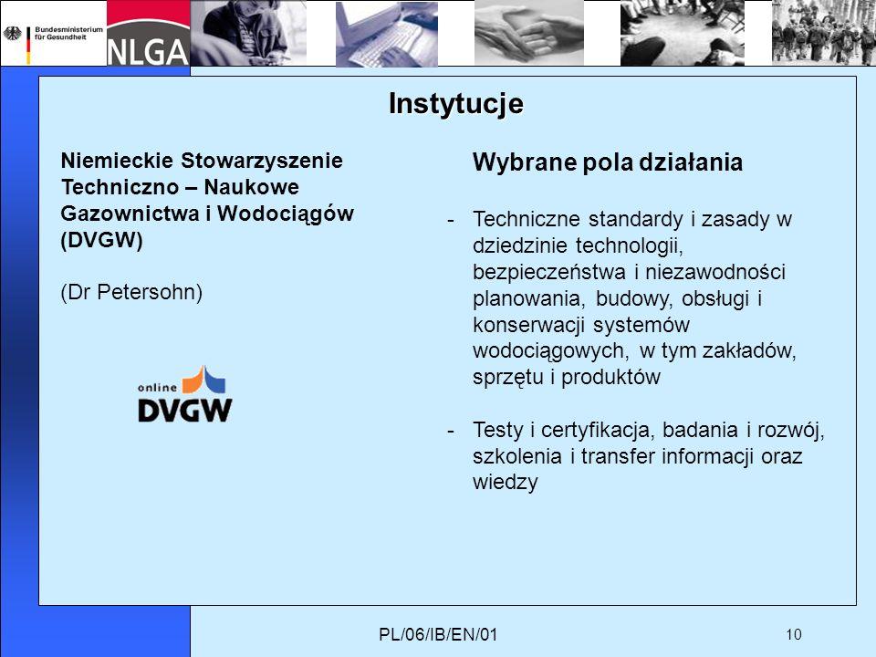 PL/06/IB/EN/01 10 Instytucje Niemieckie Stowarzyszenie Techniczno – Naukowe Gazownictwa i Wodociągów (DVGW) (Dr Petersohn) Wybrane pola działania -Techniczne standardy i zasady w dziedzinie technologii, bezpieczeństwa i niezawodności planowania, budowy, obsługi i konserwacji systemów wodociągowych, w tym zakładów, sprzętu i produktów -Testy i certyfikacja, badania i rozwój, szkolenia i transfer informacji oraz wiedzy