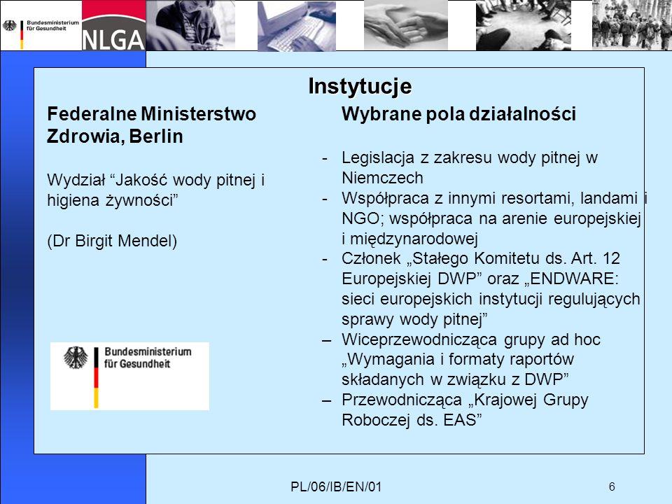 PL/06/IB/EN/01 6 Instytucje Federalne Ministerstwo Zdrowia, Berlin Wydział Jakość wody pitnej i higiena żywności (Dr Birgit Mendel) Wybrane pola działalności -Legislacja z zakresu wody pitnej w Niemczech -Współpraca z innymi resortami, landami i NGO; współpraca na arenie europejskiej i międzynarodowej -Członek Stałego Komitetu ds.