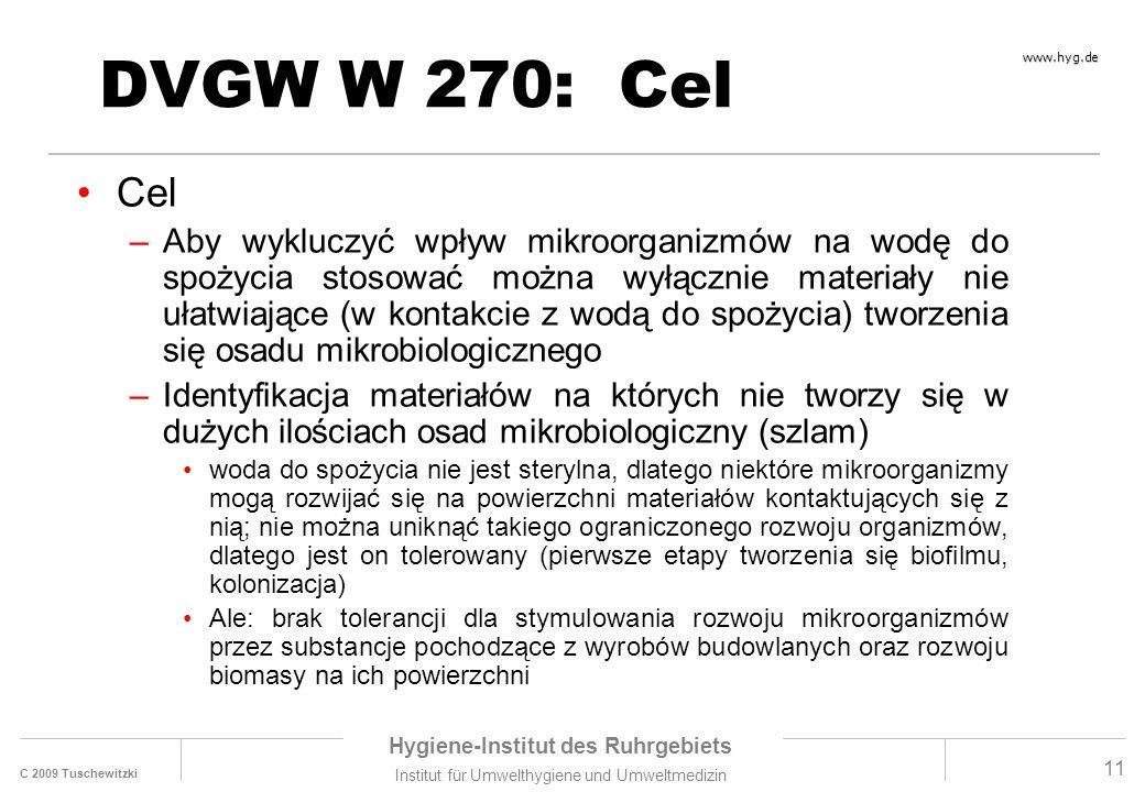 C 2009 Tuschewitzki Hygiene-Institut des Ruhrgebiets Institut für Umwelthygiene und Umweltmedizin www.hyg.de 11 DVGW W 270: Cel Cel –Aby wykluczyć wpływ mikroorganizmów na wodę do spożycia stosować można wyłącznie materiały nie ułatwiające (w kontakcie z wodą do spożycia) tworzenia się osadu mikrobiologicznego –Identyfikacja materiałów na których nie tworzy się w dużych ilościach osad mikrobiologiczny (szlam) woda do spożycia nie jest sterylna, dlatego niektóre mikroorganizmy mogą rozwijać się na powierzchni materiałów kontaktujących się z nią; nie można uniknąć takiego ograniczonego rozwoju organizmów, dlatego jest on tolerowany (pierwsze etapy tworzenia się biofilmu, kolonizacja) Ale: brak tolerancji dla stymulowania rozwoju mikroorganizmów przez substancje pochodzące z wyrobów budowlanych oraz rozwoju biomasy na ich powierzchni