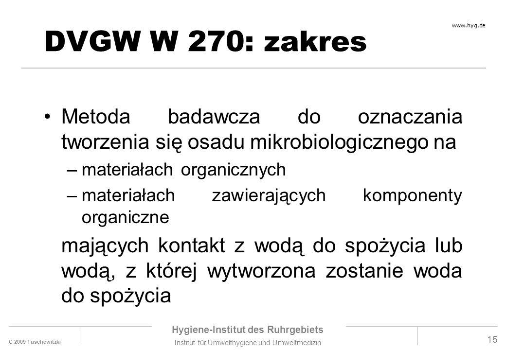 C 2009 Tuschewitzki Hygiene-Institut des Ruhrgebiets Institut für Umwelthygiene und Umweltmedizin www.hyg.de 15 DVGW W 270: zakres Metoda badawcza do oznaczania tworzenia się osadu mikrobiologicznego na –materiałach organicznych –materiałach zawierających komponenty organiczne mających kontakt z wodą do spożycia lub wodą, z której wytworzona zostanie woda do spożycia