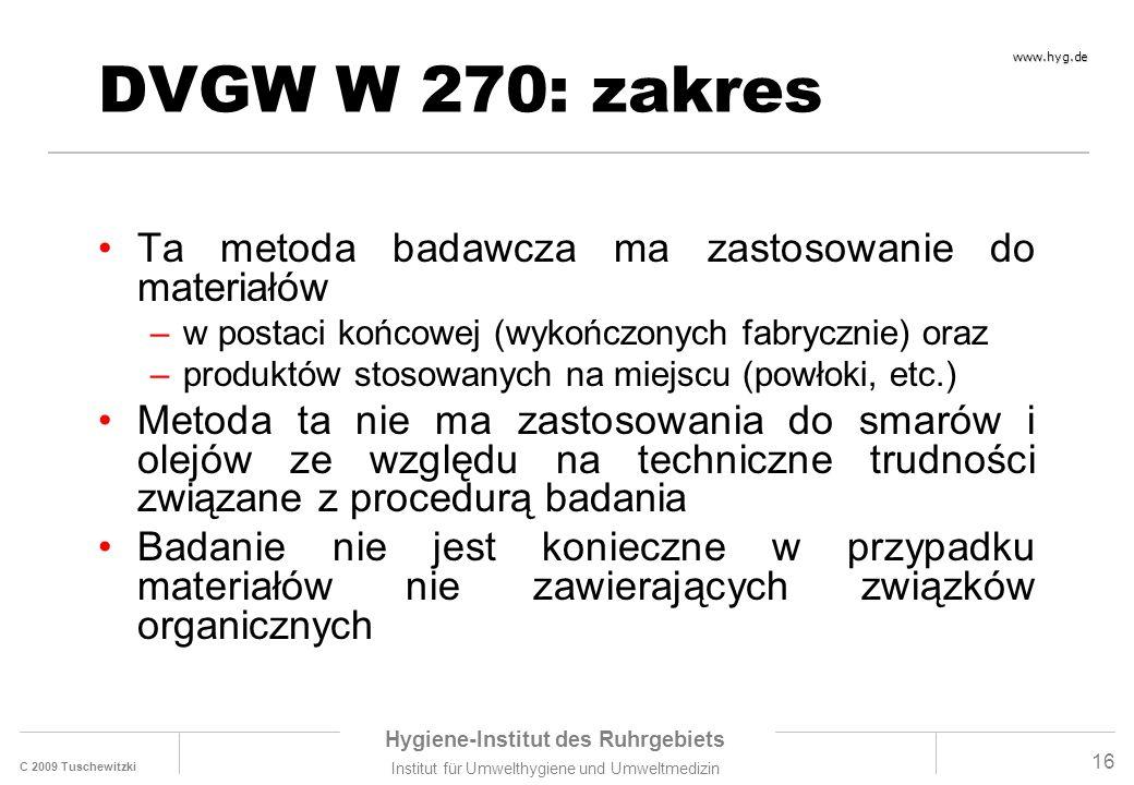 C 2009 Tuschewitzki Hygiene-Institut des Ruhrgebiets Institut für Umwelthygiene und Umweltmedizin www.hyg.de 16 DVGW W 270: zakres Ta metoda badawcza ma zastosowanie do materiałów –w postaci końcowej (wykończonych fabrycznie) oraz –produktów stosowanych na miejscu (powłoki, etc.) Metoda ta nie ma zastosowania do smarów i olejów ze względu na techniczne trudności związane z procedurą badania Badanie nie jest konieczne w przypadku materiałów nie zawierających związków organicznych