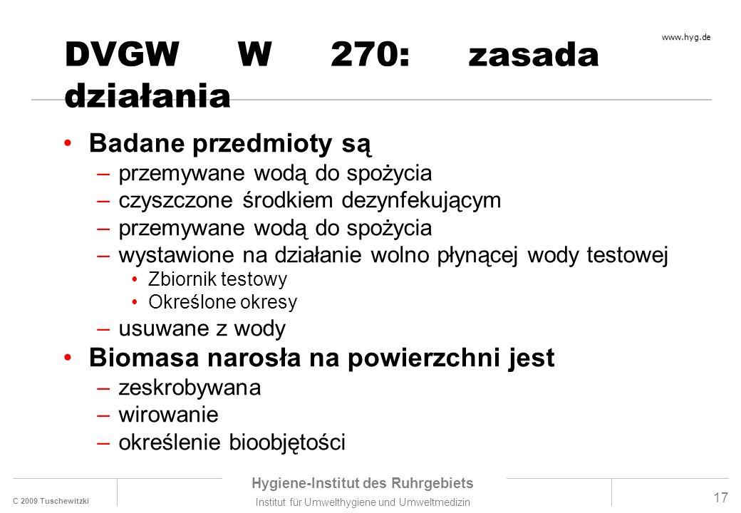 C 2009 Tuschewitzki Hygiene-Institut des Ruhrgebiets Institut für Umwelthygiene und Umweltmedizin www.hyg.de 17 DVGW W 270: zasada działania Badane przedmioty są –przemywane wodą do spożycia –czyszczone środkiem dezynfekującym –przemywane wodą do spożycia –wystawione na działanie wolno płynącej wody testowej Zbiornik testowy Określone okresy –usuwane z wody Biomasa narosła na powierzchni jest –zeskrobywana –wirowanie –określenie bioobjętości