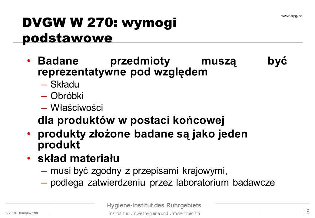 C 2009 Tuschewitzki Hygiene-Institut des Ruhrgebiets Institut für Umwelthygiene und Umweltmedizin www.hyg.de 18 DVGW W 270: wymogi podstawowe Badane przedmioty muszą być reprezentatywne pod względem –Składu –Obróbki –Właściwości dla produktów w postaci końcowej produkty złożone badane są jako jeden produkt skład materiału –musi być zgodny z przepisami krajowymi, –podlega zatwierdzeniu przez laboratorium badawcze