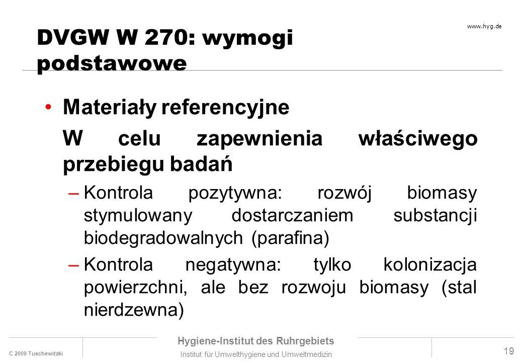 C 2009 Tuschewitzki Hygiene-Institut des Ruhrgebiets Institut für Umwelthygiene und Umweltmedizin www.hyg.de 19 DVGW W 270: wymogi podstawowe Materiały referencyjne W celu zapewnienia właściwego przebiegu badań –Kontrola pozytywna: rozwój biomasy stymulowany dostarczaniem substancji biodegradowalnych (parafina) –Kontrola negatywna: tylko kolonizacja powierzchni, ale bez rozwoju biomasy (stal nierdzewna)